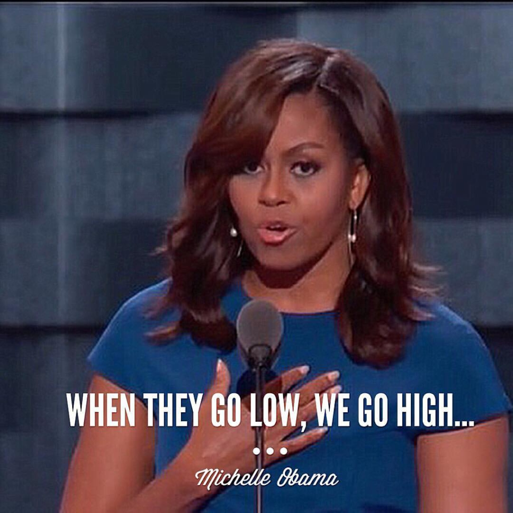 "First Lady Michelle Obama's quote of ""When they go low, we go high…'' during the 2016 Democratic National Convention set the tone for a memorable night and life.  When bullies come knocking, turn the other cheek and strive to be better than them."
