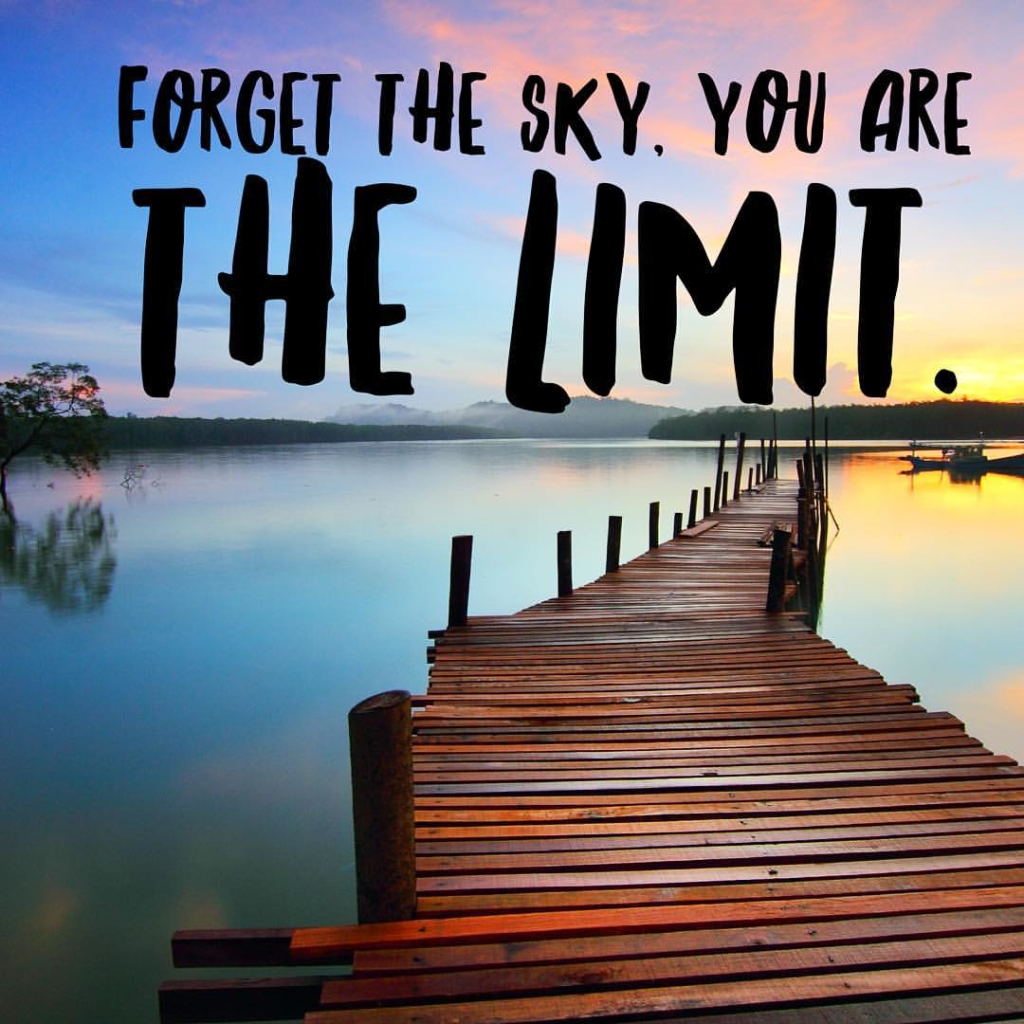 There is no limit on your dreams. They come from you. They are made for you.